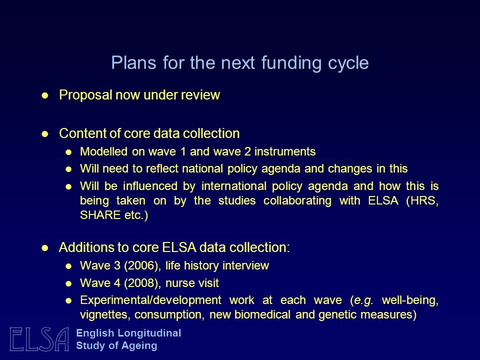 ELSA English Longitudinal Study of Ageing Plans for the next funding cycle Proposal now under review Content of core data collection Modelled on wave 1 and wave 2 instruments Will need to reflect national policy agenda and changes in this Will be influenced by international policy agenda and how this is being taken on by the studies collaborating with ELSA (HRS, SHARE etc.) Additions to core ELSA data collection: Wave 3 (2006), life history interview Wave 4 (2008), nurse visit Experimental/development work at each wave (e.g.