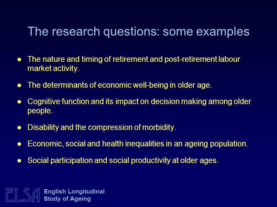 ELSA English Longitudinal Study of Ageing The research questions: some examples The nature and timing of retirement and post-retirement labour market activity.