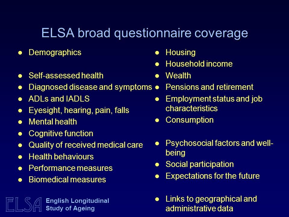 ELSA English Longitudinal Study of Ageing ELSA broad questionnaire coverage Demographics Self-assessed health Diagnosed disease and symptoms ADLs and IADLS Eyesight, hearing, pain, falls Mental health Cognitive function Quality of received medical care Health behaviours Performance measures Biomedical measures Housing Household income Wealth Pensions and retirement Employment status and job characteristics Consumption Psychosocial factors and well- being Social participation Expectations for the future Links to geographical and administrative data