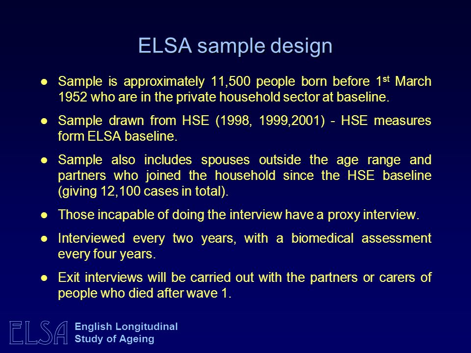 ELSA English Longitudinal Study of Ageing ELSA sample design Sample is approximately 11,500 people born before 1 st March 1952 who are in the private household sector at baseline.