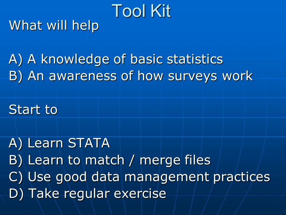 Tool Kit What will help A) A knowledge of basic statistics B) An awareness of how surveys work Start to A) Learn STATA B) Learn to match / merge files C) Use good data management practices D) Take regular exercise