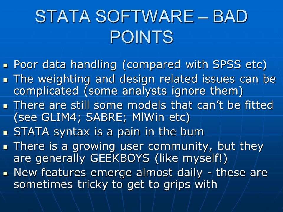 STATA SOFTWARE – BAD POINTS Poor data handling (compared with SPSS etc) Poor data handling (compared with SPSS etc) The weighting and design related i