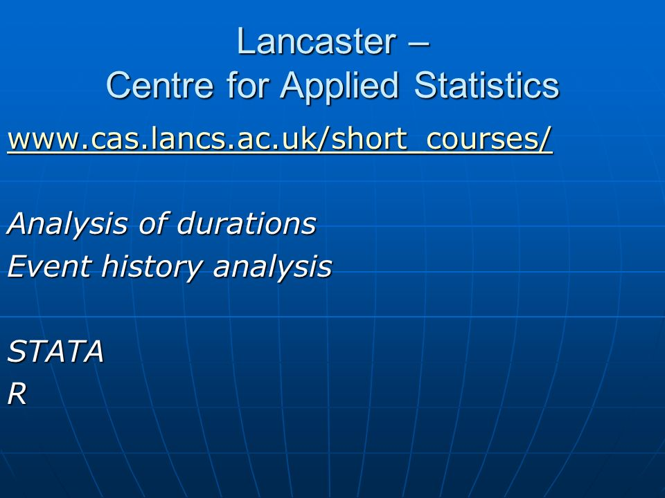 Lancaster – Centre for Applied Statistics www.cas.lancs.ac.uk/short_courses/ Analysis of durations Event history analysis STATAR
