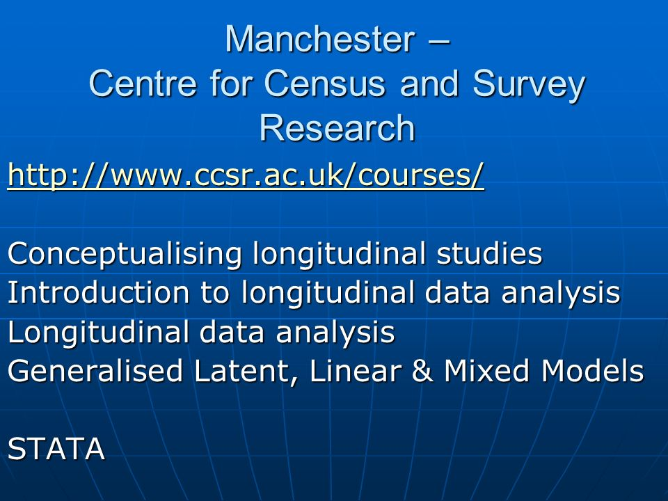 Manchester – Centre for Census and Survey Research http://www.ccsr.ac.uk/courses/ Conceptualising longitudinal studies Introduction to longitudinal data analysis Longitudinal data analysis Generalised Latent, Linear & Mixed Models STATA