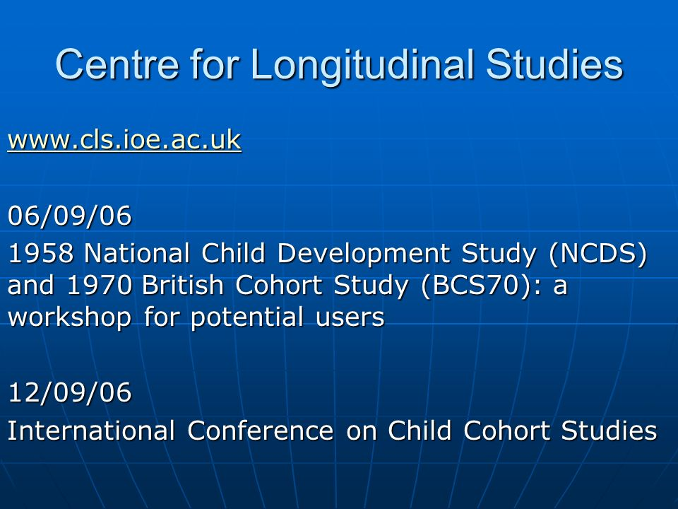 Centre for Longitudinal Studies www.cls.ioe.ac.uk 06/09/06 1958 National Child Development Study (NCDS) and 1970 British Cohort Study (BCS70): a workshop for potential users 12/09/06 International Conference on Child Cohort Studies