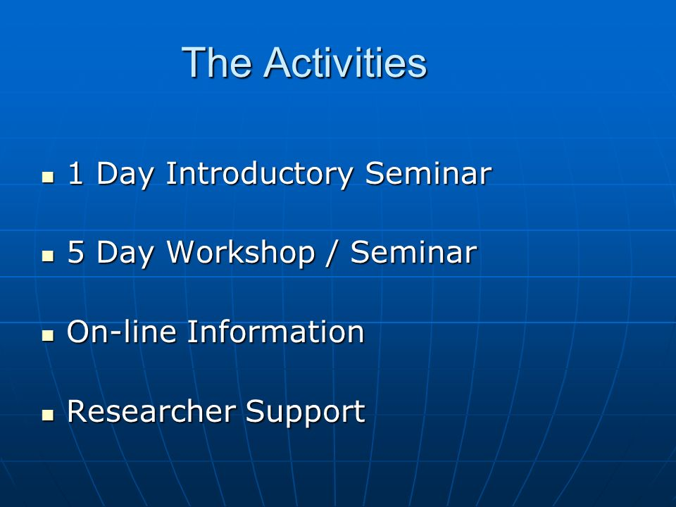 The Activities 1 Day Introductory Seminar 1 Day Introductory Seminar 5 Day Workshop / Seminar 5 Day Workshop / Seminar On-line Information On-line Inf