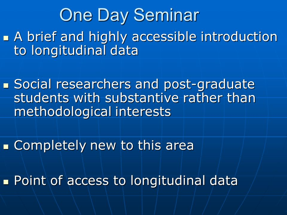 One Day Seminar A brief and highly accessible introduction to longitudinal data A brief and highly accessible introduction to longitudinal data Social researchers and post-graduate students with substantive rather than methodological interests Social researchers and post-graduate students with substantive rather than methodological interests Completely new to this area Completely new to this area Point of access to longitudinal data Point of access to longitudinal data