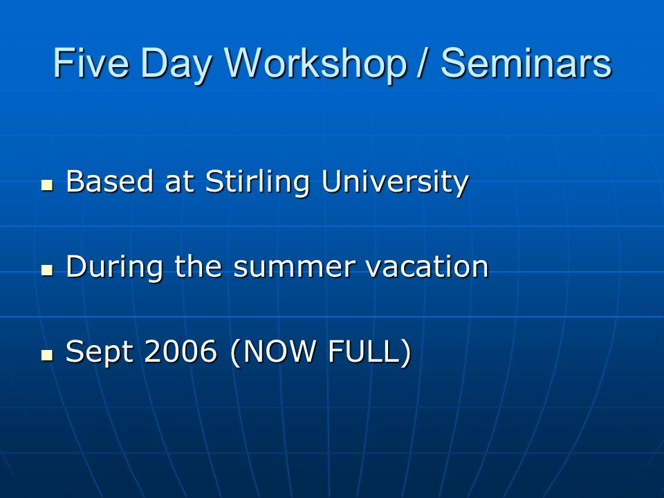 Five Day Workshop / Seminars Based at Stirling University Based at Stirling University During the summer vacation During the summer vacation Sept 2006 (NOW FULL) Sept 2006 (NOW FULL)