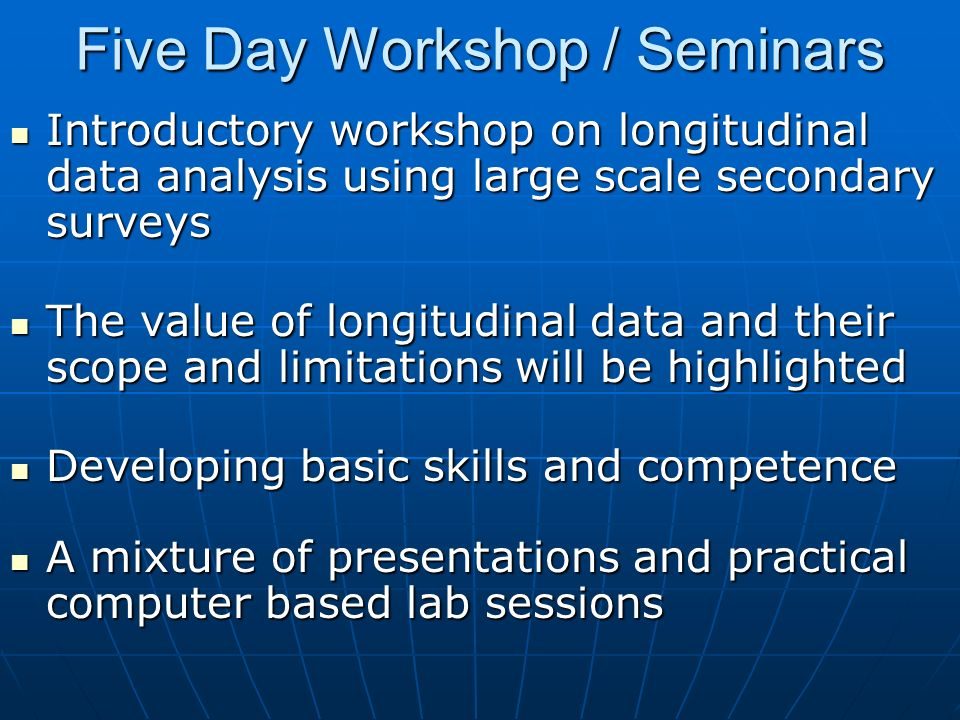 Five Day Workshop / Seminars Introductory workshop on longitudinal data analysis using large scale secondary surveys Introductory workshop on longitudinal data analysis using large scale secondary surveys The value of longitudinal data and their scope and limitations will be highlighted The value of longitudinal data and their scope and limitations will be highlighted Developing basic skills and competence Developing basic skills and competence A mixture of presentations and practical computer based lab sessions A mixture of presentations and practical computer based lab sessions