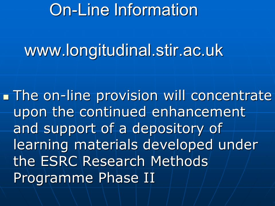 On-Line Information   The on-line provision will concentrate upon the continued enhancement and support of a depository of learning materials developed under the ESRC Research Methods Programme Phase II The on-line provision will concentrate upon the continued enhancement and support of a depository of learning materials developed under the ESRC Research Methods Programme Phase II