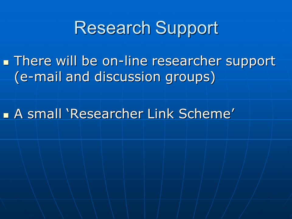 Research Support There will be on-line researcher support ( and discussion groups) There will be on-line researcher support ( and discussion groups) A small Researcher Link Scheme A small Researcher Link Scheme