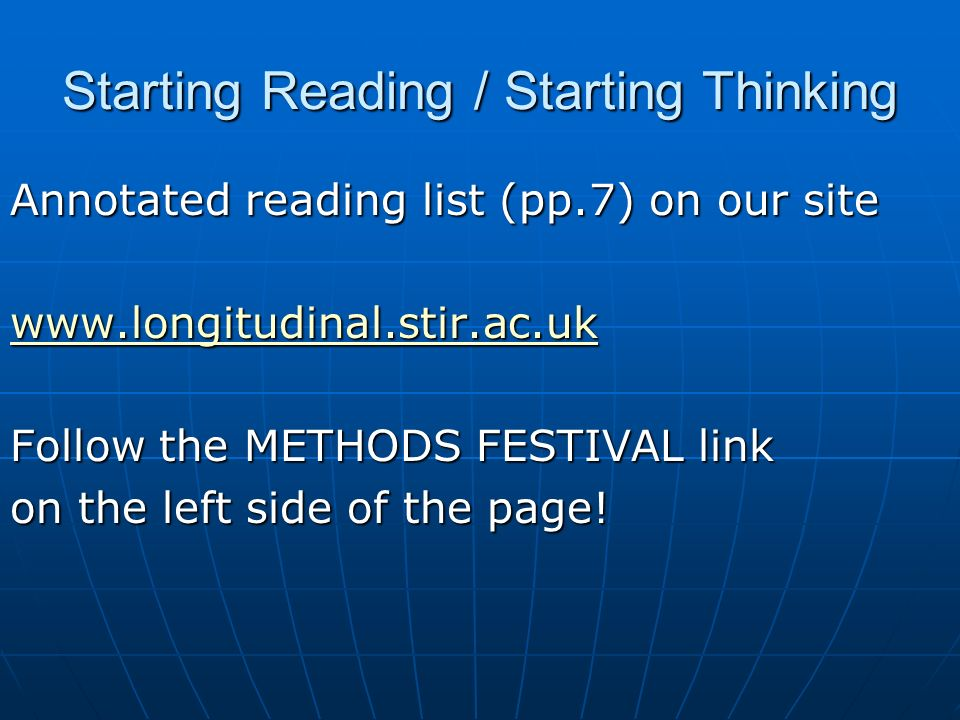 Starting Reading / Starting Thinking Annotated reading list (pp.7) on our site www.longitudinal.stir.ac.uk Follow the METHODS FESTIVAL link on the left side of the page!