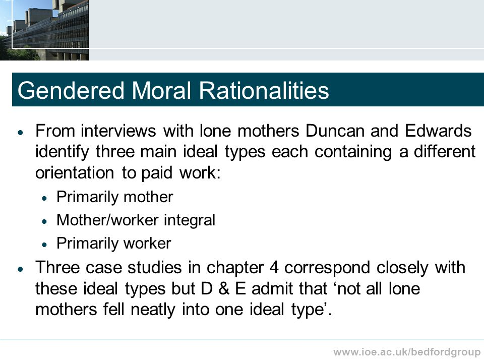 www.ioe.ac.uk/bedfordgroup Gendered Moral Rationalities From interviews with lone mothers Duncan and Edwards identify three main ideal types each containing a different orientation to paid work: Primarily mother Mother/worker integral Primarily worker Three case studies in chapter 4 correspond closely with these ideal types but D & E admit that not all lone mothers fell neatly into one ideal type.
