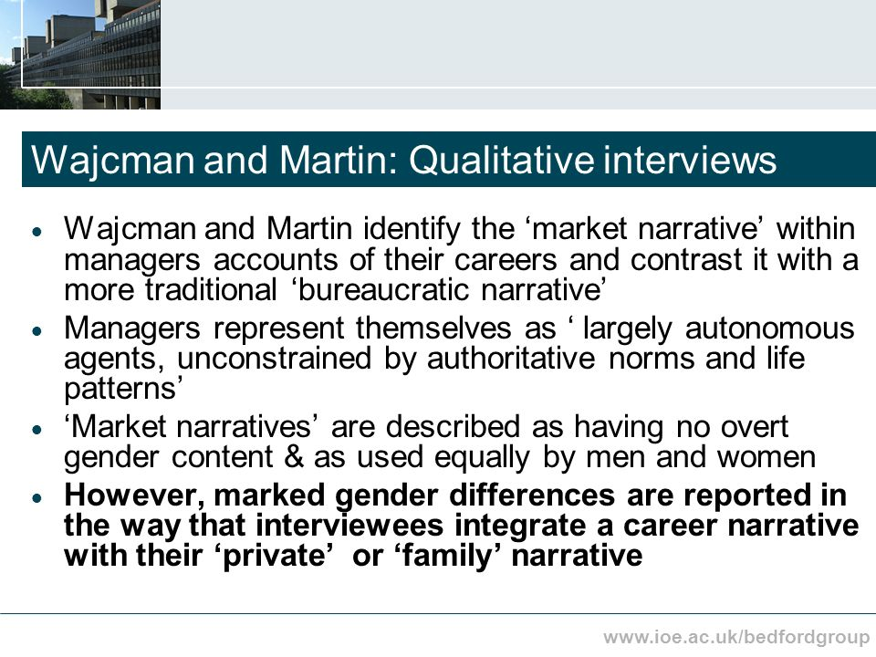 www.ioe.ac.uk/bedfordgroup Wajcman and Martin: Qualitative interviews Wajcman and Martin identify the market narrative within managers accounts of their careers and contrast it with a more traditional bureaucratic narrative Managers represent themselves as largely autonomous agents, unconstrained by authoritative norms and life patterns Market narratives are described as having no overt gender content & as used equally by men and women However, marked gender differences are reported in the way that interviewees integrate a career narrative with their private or family narrative
