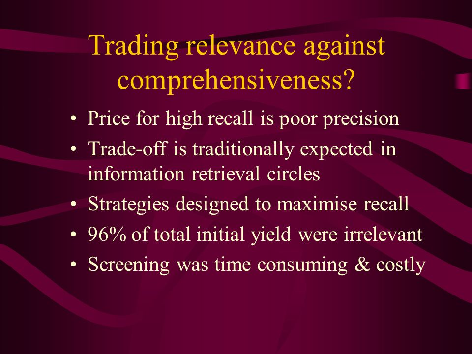 Trading relevance against comprehensiveness? Price for high recall is poor precision Trade-off is traditionally expected in information retrieval circ