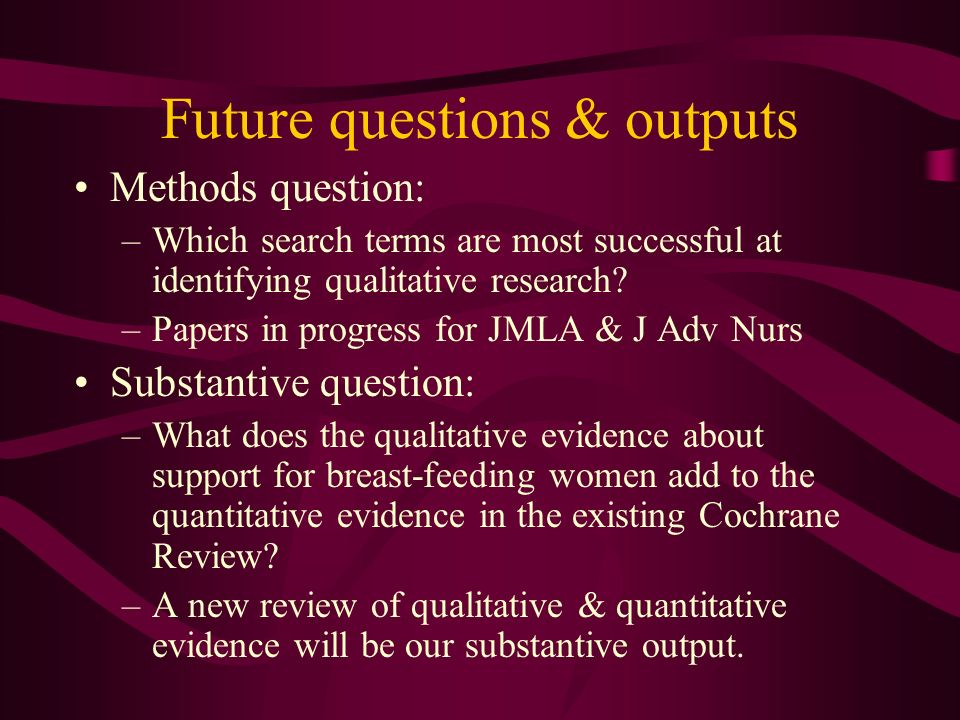 Future questions & outputs Methods question: –Which search terms are most successful at identifying qualitative research.