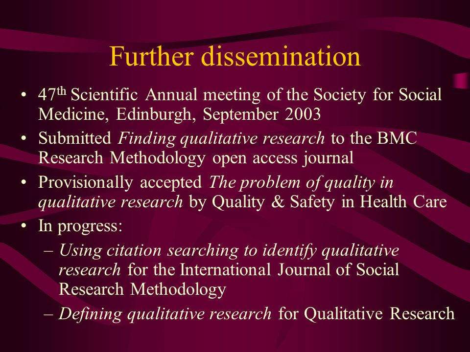 Further dissemination 47 th Scientific Annual meeting of the Society for Social Medicine, Edinburgh, September 2003 Submitted Finding qualitative research to the BMC Research Methodology open access journal Provisionally accepted The problem of quality in qualitative research by Quality & Safety in Health Care In progress: –Using citation searching to identify qualitative research for the International Journal of Social Research Methodology –Defining qualitative research for Qualitative Research