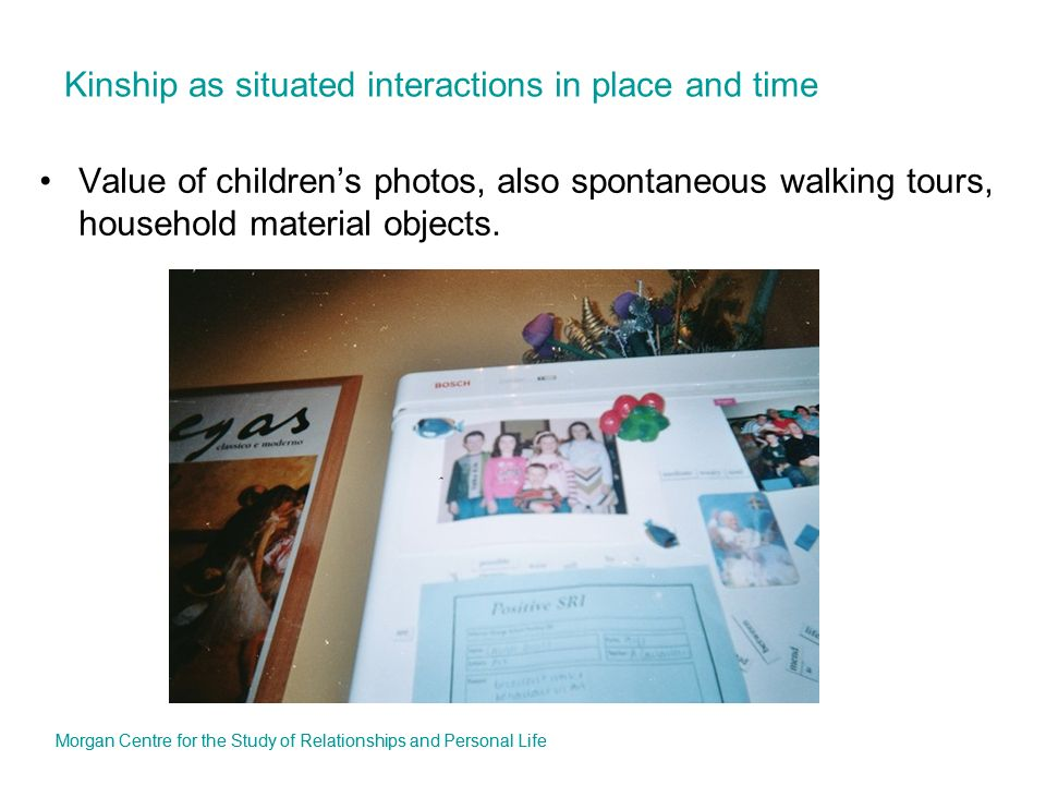 Kinship as situated interactions in place and time Value of childrens photos, also spontaneous walking tours, household material objects. Morgan Centr