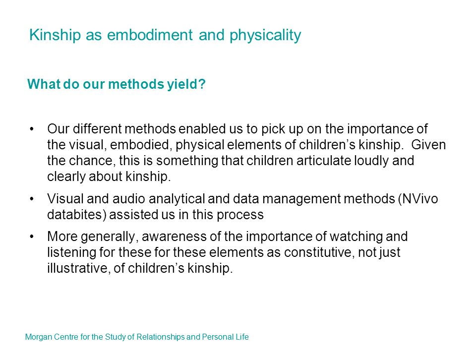 Kinship as embodiment and physicality Our different methods enabled us to pick up on the importance of the visual, embodied, physical elements of childrens kinship.