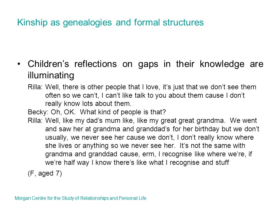 Kinship as genealogies and formal structures Childrens reflections on gaps in their knowledge are illuminating Rilla: Well, there is other people that I love, its just that we dont see them often so we cant, I cant like talk to you about them cause I dont really know lots about them.