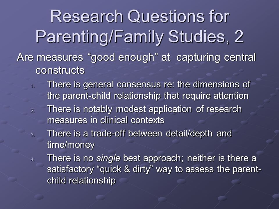 Research Questions for Parenting/Family Studies, 2 Are measures good enough at capturing central constructs 1.
