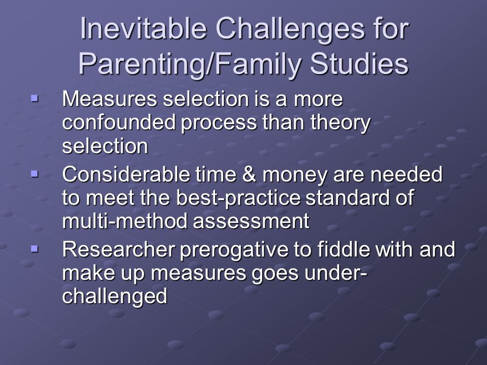 Inevitable Challenges for Parenting/Family Studies Measures selection is a more confounded process than theory selection Measures selection is a more confounded process than theory selection Considerable time & money are needed to meet the best-practice standard of multi-method assessment Considerable time & money are needed to meet the best-practice standard of multi-method assessment Researcher prerogative to fiddle with and make up measures goes under- challenged Researcher prerogative to fiddle with and make up measures goes under- challenged