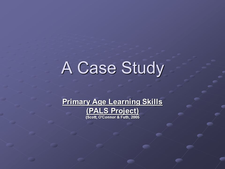 A Case Study Primary Age Learning Skills (PALS Project) Scott, OConnor & Futh, 2005 Primary Age Learning Skills (PALS Project) (Scott, OConnor & Futh, 2005