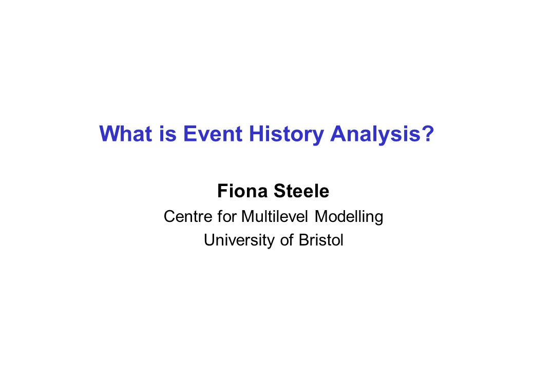 What is Event History Analysis? Fiona Steele Centre for Multilevel Modelling University of Bristol