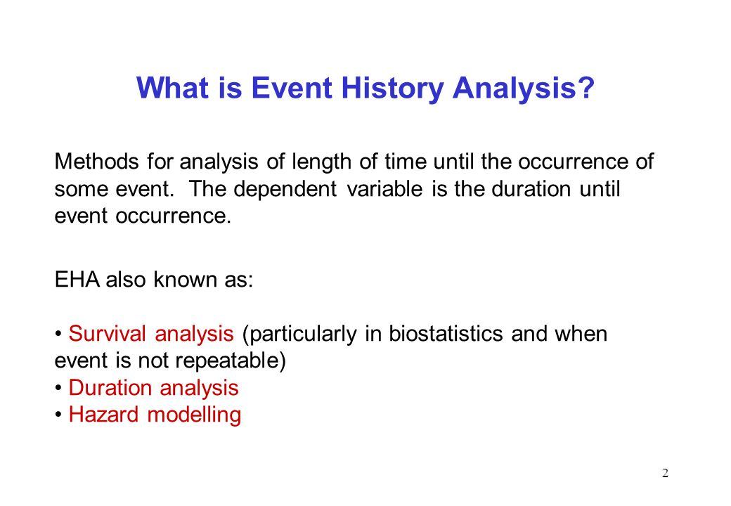 2 What is Event History Analysis? Methods for analysis of length of time until the occurrence of some event. The dependent variable is the duration un