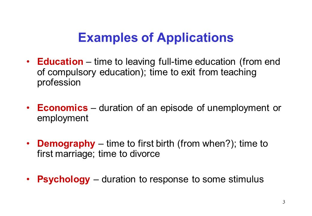 3 Examples of Applications Education – time to leaving full-time education (from end of compulsory education); time to exit from teaching profession E