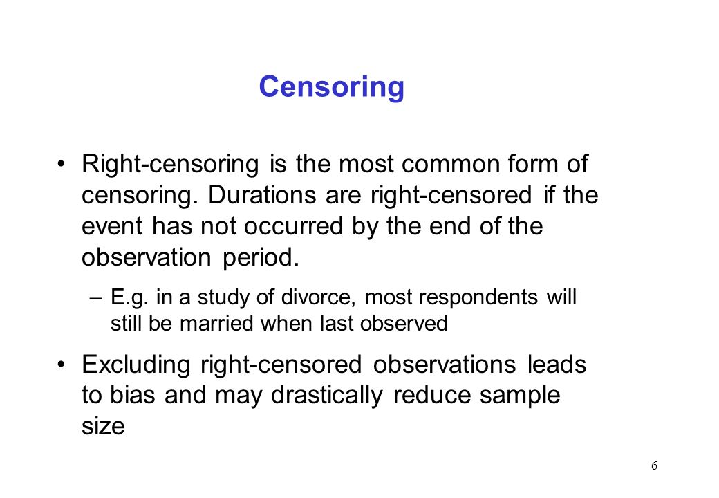 6 Censoring Right-censoring is the most common form of censoring. Durations are right-censored if the event has not occurred by the end of the observa