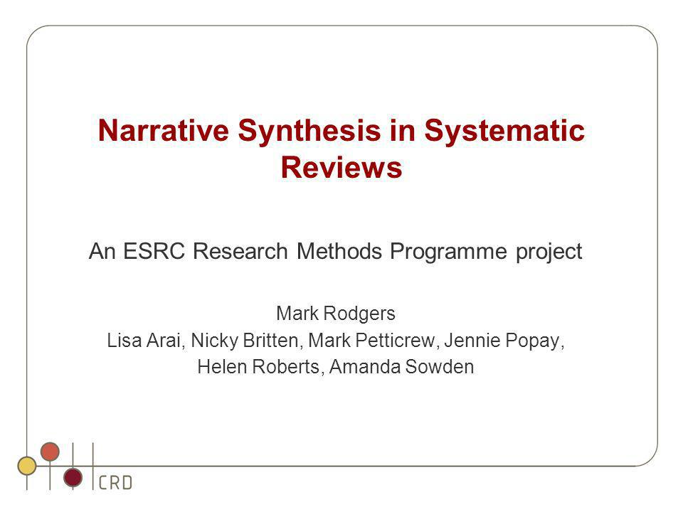 Narrative Synthesis in Systematic Reviews An ESRC Research Methods Programme project Mark Rodgers Lisa Arai, Nicky Britten, Mark Petticrew, Jennie Pop