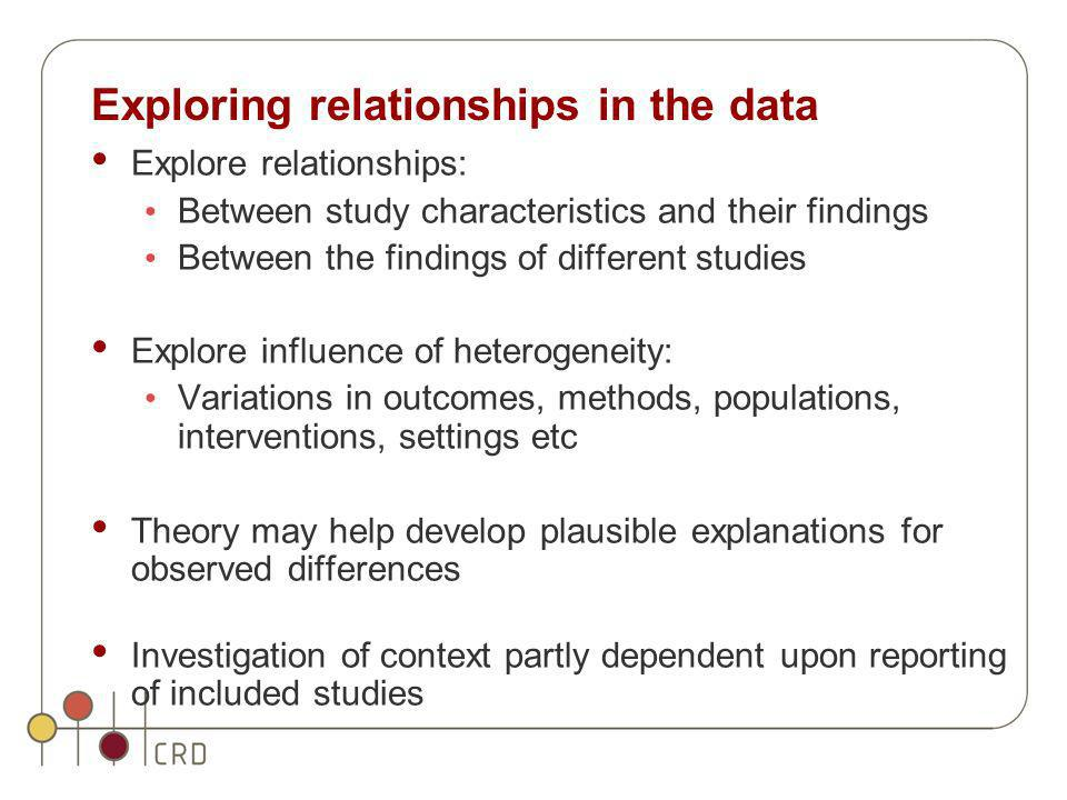 Exploring relationships in the data Explore relationships: Between study characteristics and their findings Between the findings of different studies