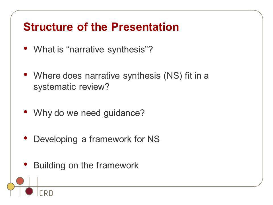 Structure of the Presentation What is narrative synthesis? Where does narrative synthesis (NS) fit in a systematic review? Why do we need guidance? De