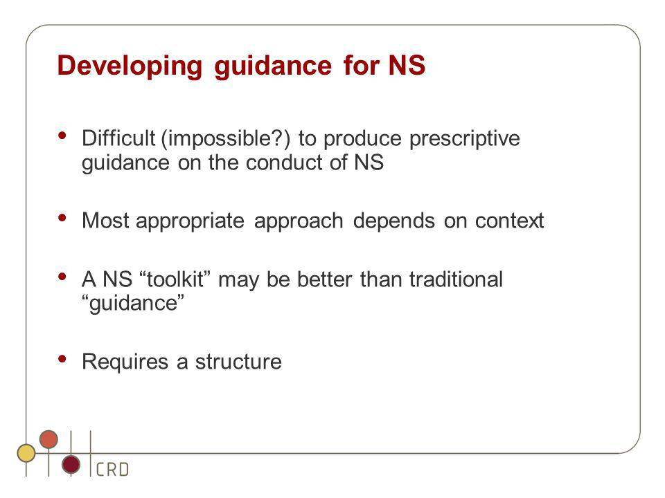 Developing guidance for NS Difficult (impossible?) to produce prescriptive guidance on the conduct of NS Most appropriate approach depends on context