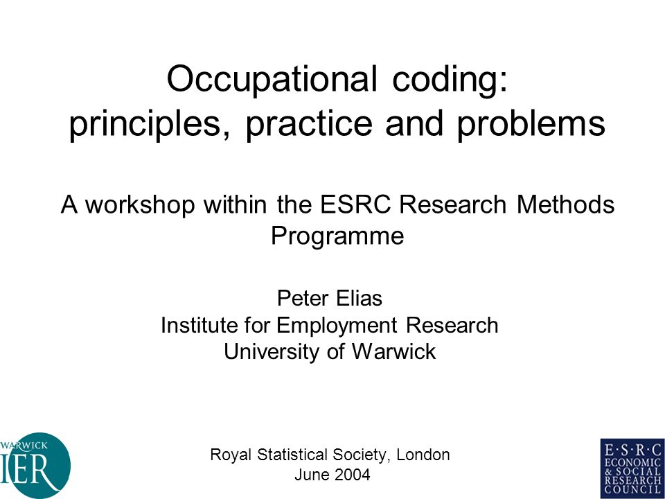 Occupational coding: principles, practice and problems A workshop within the ESRC Research Methods Programme Peter Elias Institute for Employment Research University of Warwick Royal Statistical Society, London June 2004