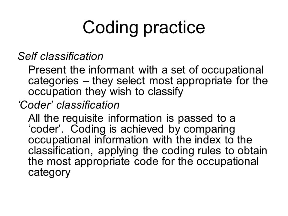 Coding practice Self classification Present the informant with a set of occupational categories – they select most appropriate for the occupation they wish to classify Coder classification All the requisite information is passed to a coder.