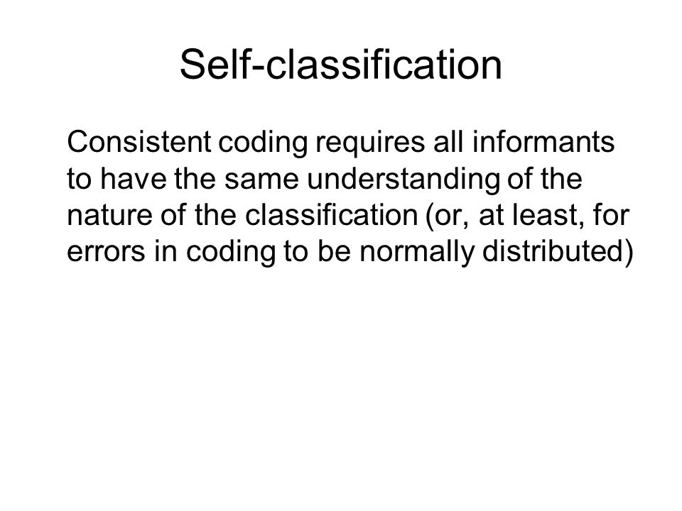 Self-classification Consistent coding requires all informants to have the same understanding of the nature of the classification (or, at least, for errors in coding to be normally distributed)