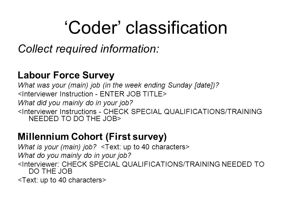 Coder classification Collect required information: Labour Force Survey What was your (main) job (in the week ending Sunday [date]).