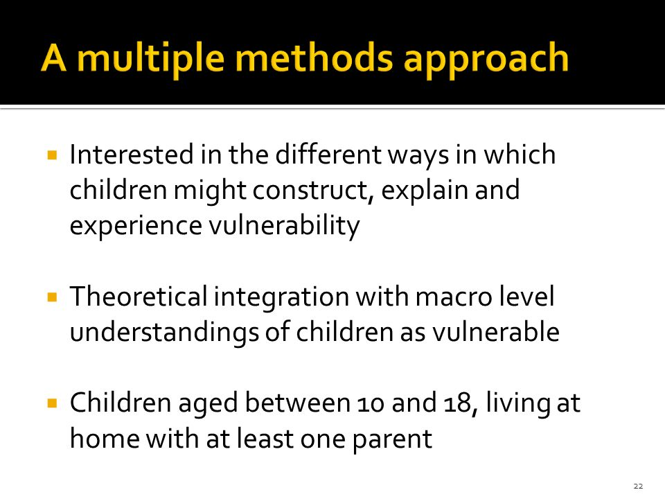 Interested in the different ways in which children might construct, explain and experience vulnerability Theoretical integration with macro level unde