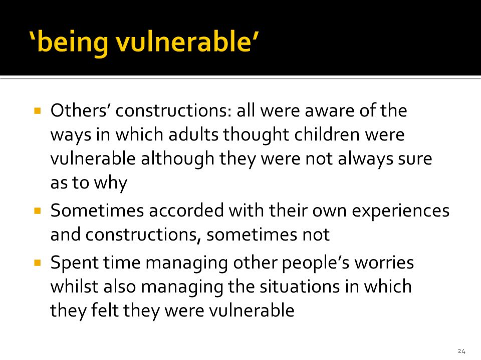 Others constructions: all were aware of the ways in which adults thought children were vulnerable although they were not always sure as to why Sometim