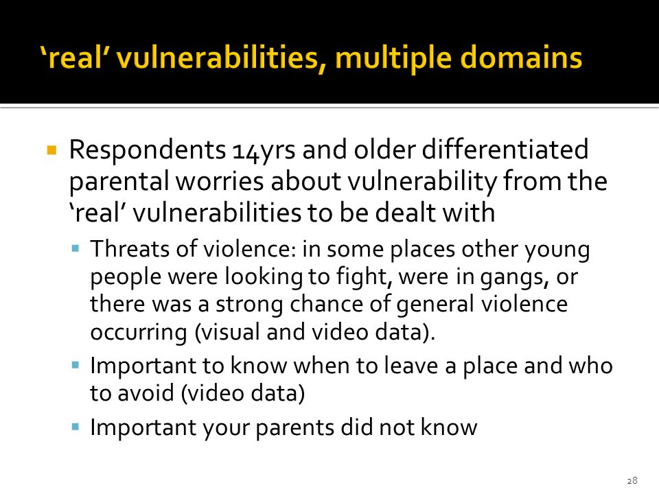Respondents 14yrs and older differentiated parental worries about vulnerability from the real vulnerabilities to be dealt with Threats of violence: in