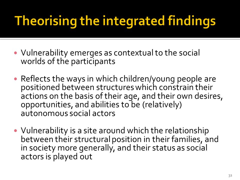 Vulnerability emerges as contextual to the social worlds of the participants Reflects the ways in which children/young people are positioned between s