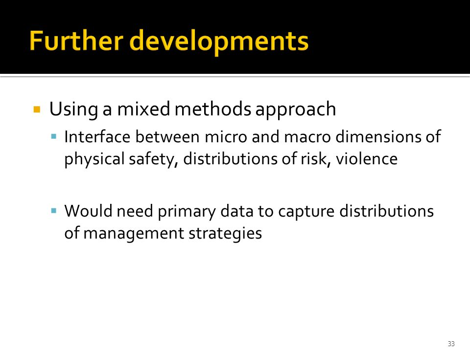 Using a mixed methods approach Interface between micro and macro dimensions of physical safety, distributions of risk, violence Would need primary dat