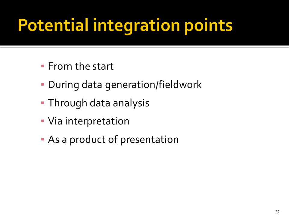 From the start During data generation/fieldwork Through data analysis Via interpretation As a product of presentation 37