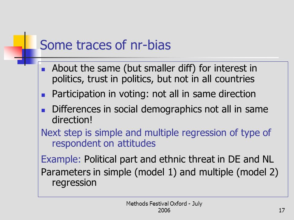 Methods Festival Oxford - July 200617 Some traces of nr-bias About the same (but smaller diff) for interest in politics, trust in politics, but not in all countries Participation in voting: not all in same direction Differences in social demographics not all in same direction.