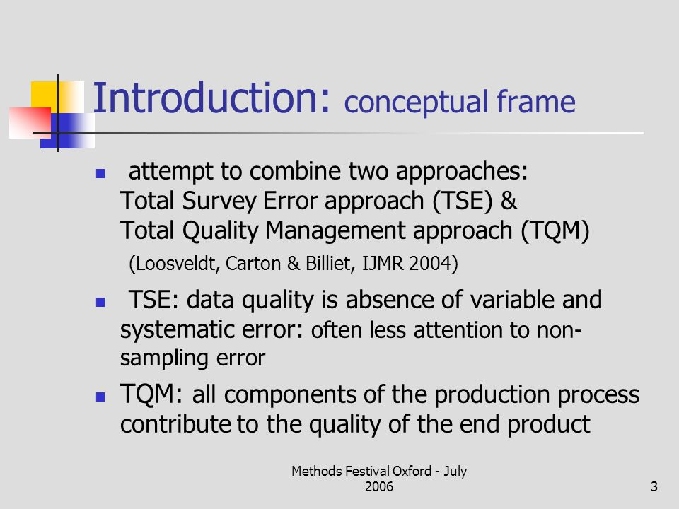 Methods Festival Oxford - July 20063 Introduction: conceptual frame attempt to combine two approaches: Total Survey Error approach (TSE) & Total Quality Management approach (TQM) (Loosveldt, Carton & Billiet, IJMR 2004) TSE: data quality is absence of variable and systematic error: often less attention to non- sampling error TQM: all components of the production process contribute to the quality of the end product