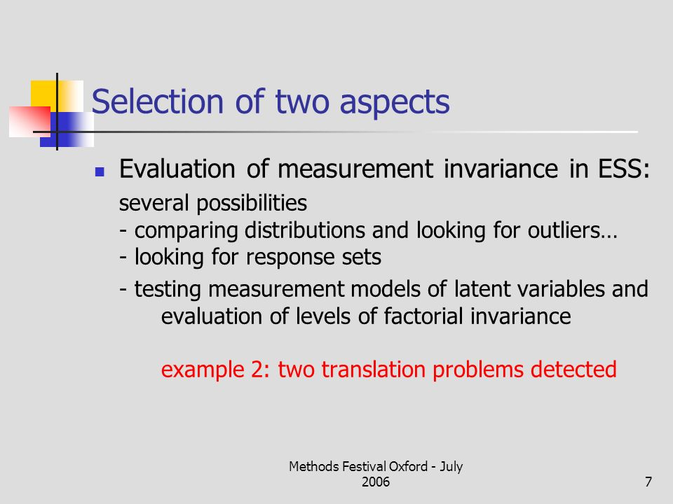 Methods Festival Oxford - July 20067 Selection of two aspects Evaluation of measurement invariance in ESS: several possibilities - comparing distributions and looking for outliers… - looking for response sets - testing measurement models of latent variables and evaluation of levels of factorial invariance example 2: two translation problems detected