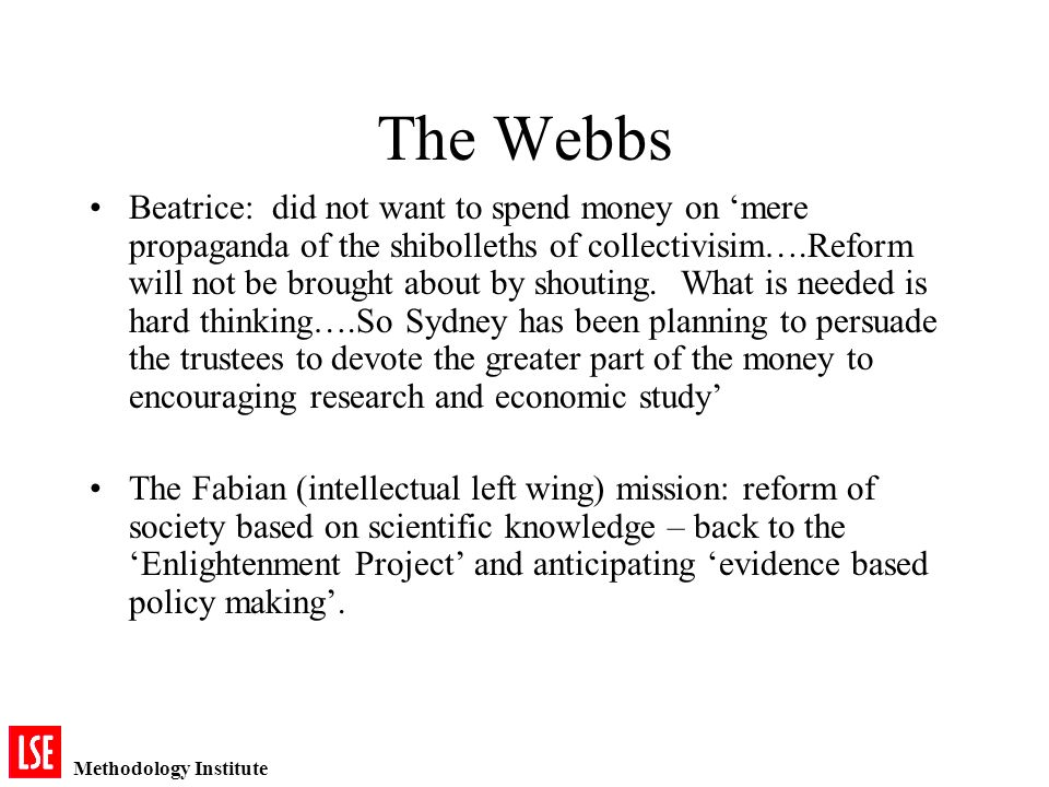 Methodology Institute The Webbs Beatrice: did not want to spend money on mere propaganda of the shibolleths of collectivisim….Reform will not be brought about by shouting.