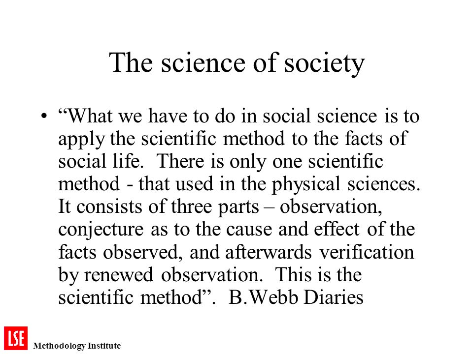 Methodology Institute The science of society What we have to do in social science is to apply the scientific method to the facts of social life.